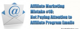 Affiliate Marketing Mistake #10: Not Paying Attention to Affiliate Program Emails