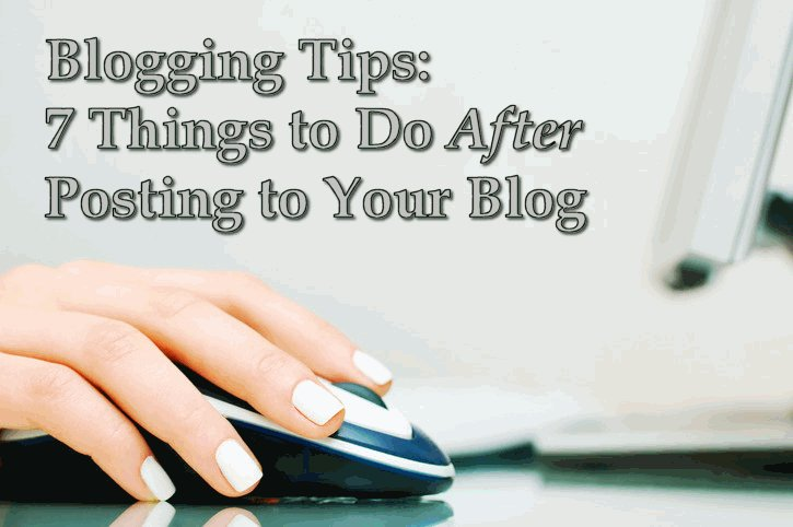 Blogging Tips: 7 Things to Do After You Post to Your Blog